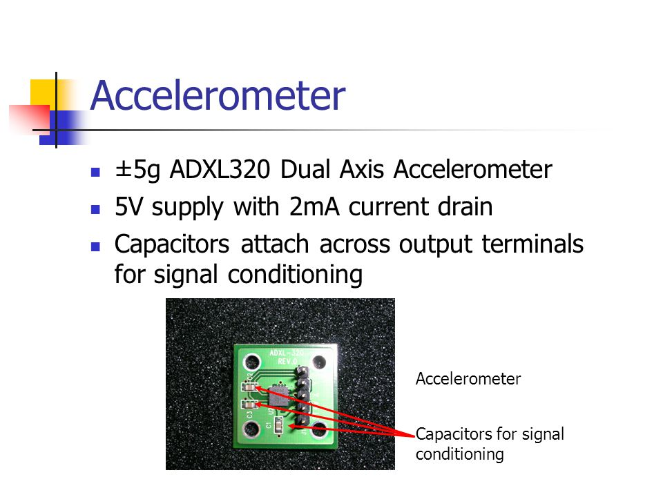 Accelerometer ±5g ADXL320 Dual Axis Accelerometer 5V supply with 2mA current drain Capacitors attach across output terminals for signal conditioning Accelerometer Capacitors for signal conditioning