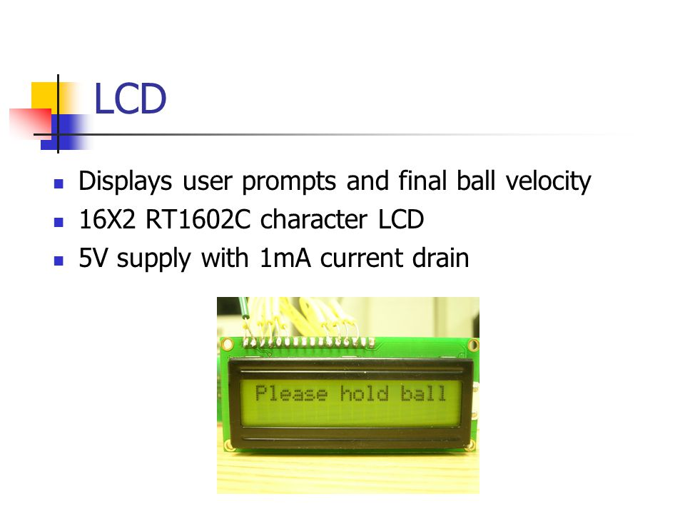 LCD Displays user prompts and final ball velocity 16X2 RT1602C character LCD 5V supply with 1mA current drain