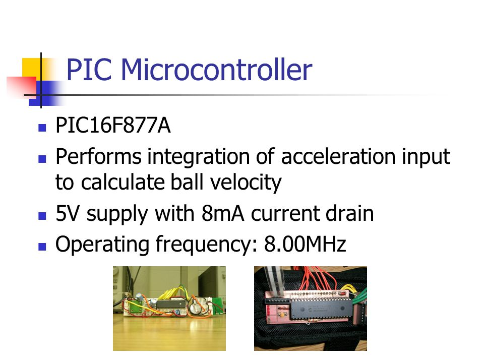 PIC Microcontroller PIC16F877A Performs integration of acceleration input to calculate ball velocity 5V supply with 8mA current drain Operating frequency: 8.00MHz