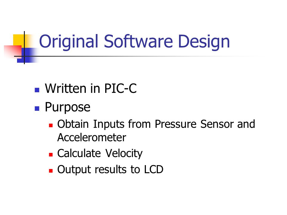 Original Software Design Written in PIC-C Purpose Obtain Inputs from Pressure Sensor and Accelerometer Calculate Velocity Output results to LCD