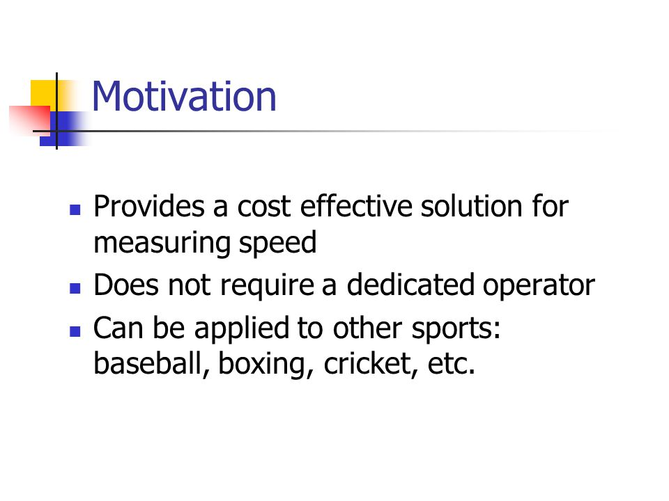 Motivation Provides a cost effective solution for measuring speed Does not require a dedicated operator Can be applied to other sports: baseball, boxing, cricket, etc.