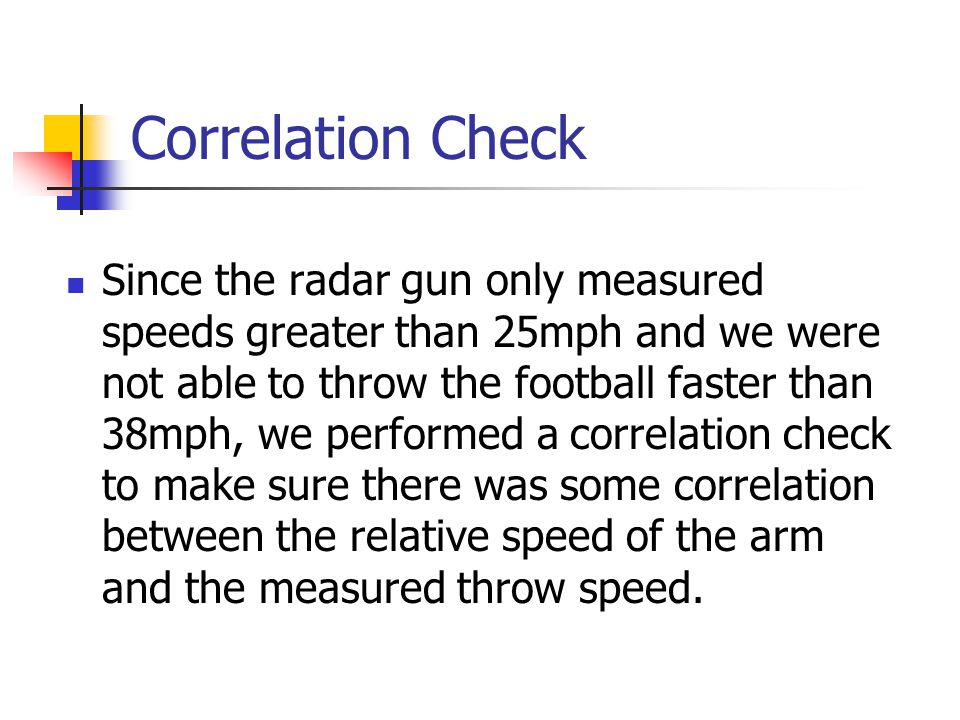 Correlation Check Since the radar gun only measured speeds greater than 25mph and we were not able to throw the football faster than 38mph, we performed a correlation check to make sure there was some correlation between the relative speed of the arm and the measured throw speed.