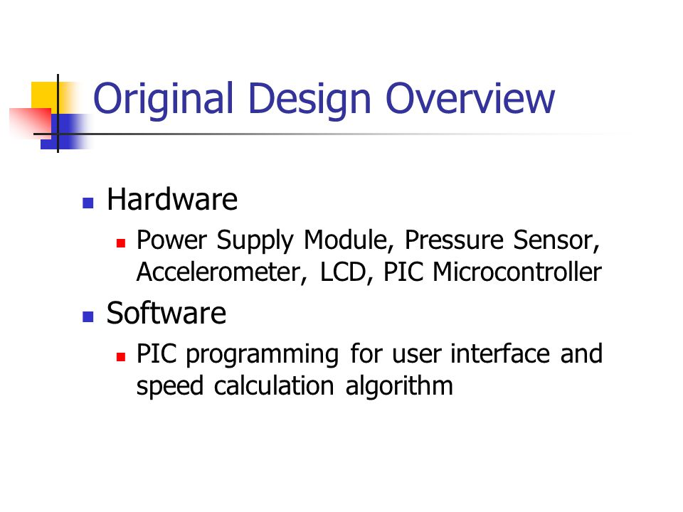 Original Design Overview Hardware Power Supply Module, Pressure Sensor, Accelerometer, LCD, PIC Microcontroller Software PIC programming for user interface and speed calculation algorithm