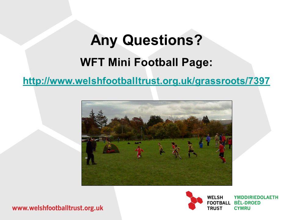 Any Questions? WFT Mini Football Page: http://www.welshfootballtrust.org.uk/grassroots/7397