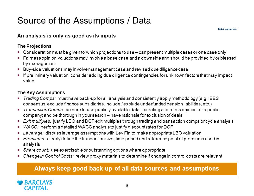 Source of the Assumptions / Data The Projections Consideration must be given to which projections to use – can present multiple cases or one case only Fairness opinion valuations may involve a base case and a downside and should be provided by or blessed by management Buy-side valuations may involve management case and revised due diligence case If preliminary valuation, consider adding due diligence contingencies for unknown factors that may impact value The Key Assumptions Trading Comps: must have back-up for all analysis and consistently apply methodology (e.g.