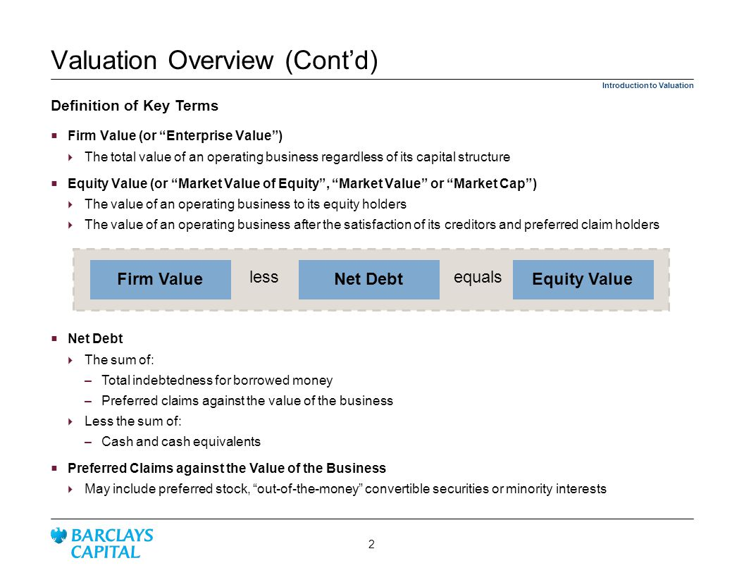Firm Value (or Enterprise Value) The total value of an operating business regardless of its capital structure Equity Value (or Market Value of Equity, Market Value or Market Cap) The value of an operating business to its equity holders The value of an operating business after the satisfaction of its creditors and preferred claim holders Equity ValueNet DebtFirm Value equalsless Valuation Overview (Contd) Definition of Key Terms Introduction to Valuation Net Debt The sum of: – Total indebtedness for borrowed money – Preferred claims against the value of the business Less the sum of: – Cash and cash equivalents Preferred Claims against the Value of the Business May include preferred stock, out-of-the-money convertible securities or minority interests 2