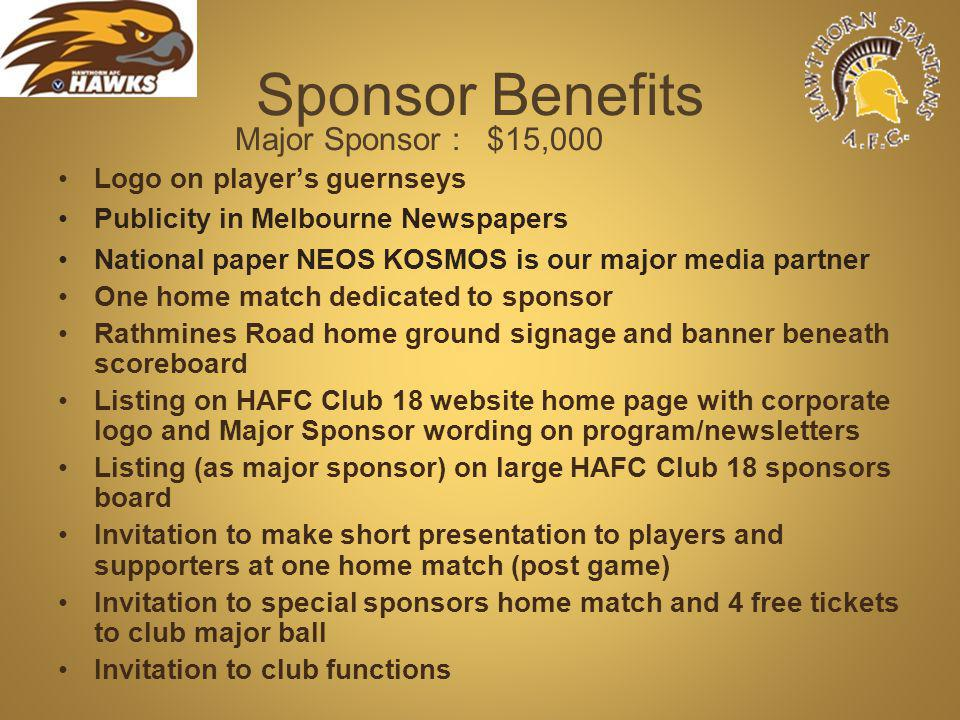 Sponsor Benefits Major Sponsor : $15,000 Logo on players guernseys Publicity in Melbourne Newspapers National paper NEOS KOSMOS is our major media partner One home match dedicated to sponsor Rathmines Road home ground signage and banner beneath scoreboard Listing on HAFC Club 18 website home page with corporate logo and Major Sponsor wording on program/newsletters Listing (as major sponsor) on large HAFC Club 18 sponsors board Invitation to make short presentation to players and supporters at one home match (post game) Invitation to special sponsors home match and 4 free tickets to club major ball Invitation to club functions