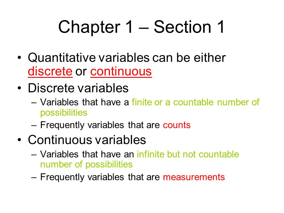 Chapter 1 – Section 1 Examples of discrete variables –The number of heads obtained in 5 coin flips –The number of cars arriving at a McDonalds between 12:00 and 1:00 –The number of students in class –The number of points scored in a football game The possible values of qualitative variables can be listed