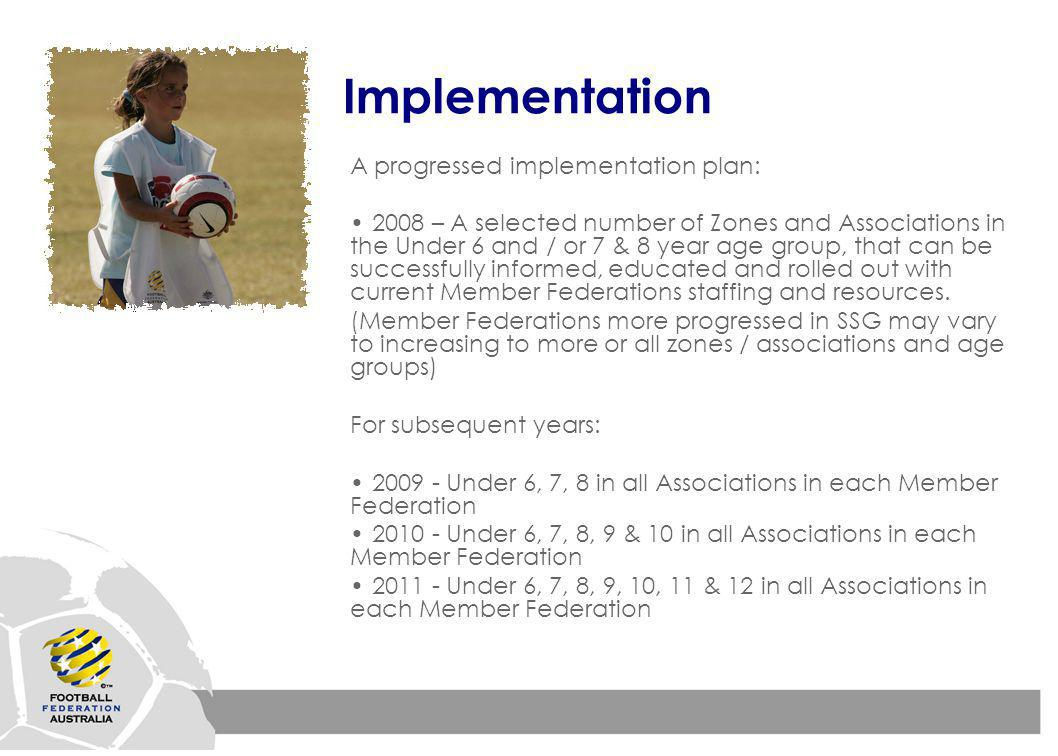 Implementation A progressed implementation plan: 2008 – A selected number of Zones and Associations in the Under 6 and / or 7 & 8 year age group, that can be successfully informed, educated and rolled out with current Member Federations staffing and resources.