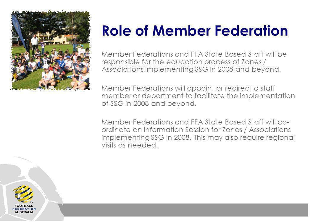 Role of Member Federation Member Federations and FFA State Based Staff will be responsible for the education process of Zones / Associations implementing SSG in 2008 and beyond.