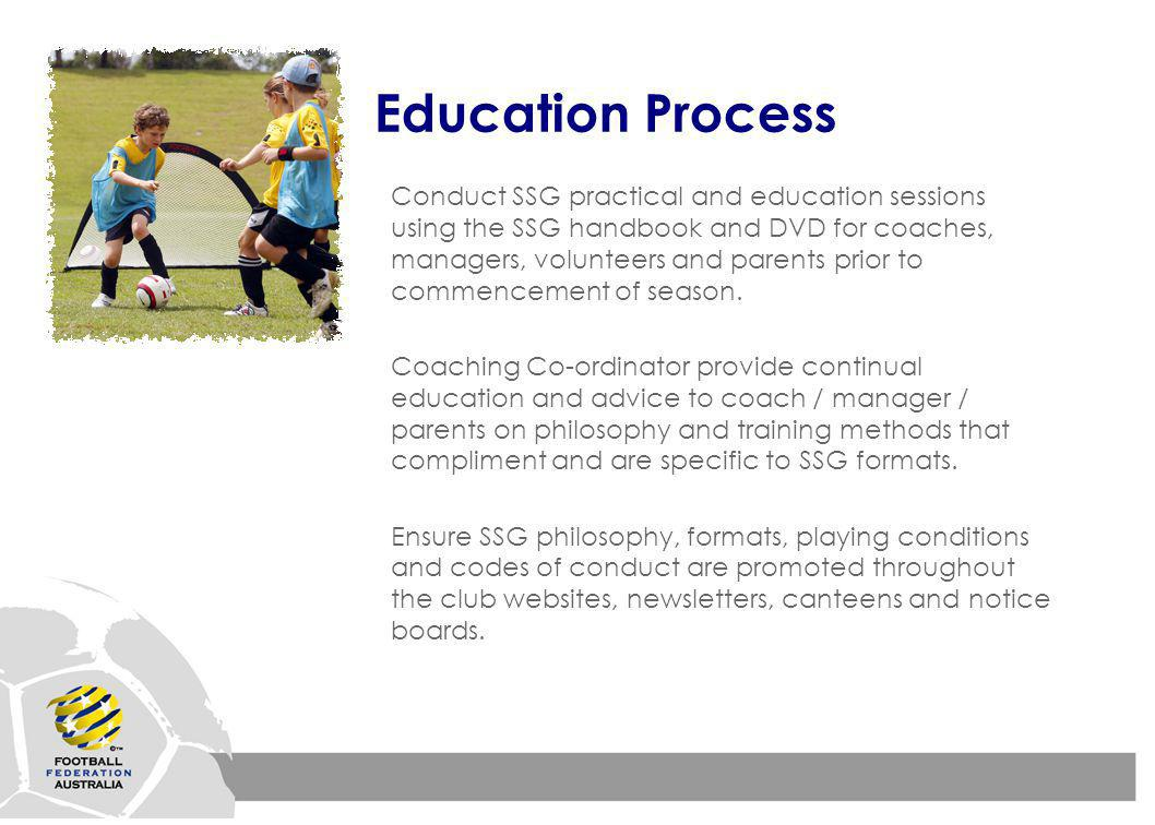 Education Process Conduct SSG practical and education sessions using the SSG handbook and DVD for coaches, managers, volunteers and parents prior to commencement of season.