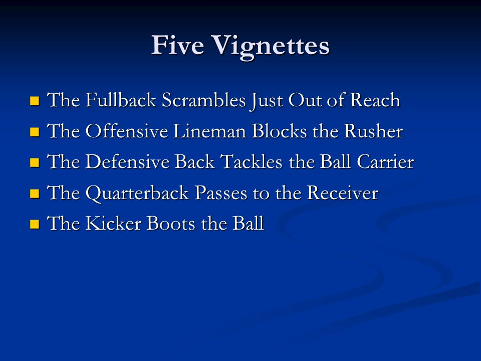 Five Vignettes The Fullback Scrambles Just Out of Reach The Fullback Scrambles Just Out of Reach The Offensive Lineman Blocks the Rusher The Offensive Lineman Blocks the Rusher The Defensive Back Tackles the Ball Carrier The Defensive Back Tackles the Ball Carrier The Quarterback Passes to the Receiver The Quarterback Passes to the Receiver The Kicker Boots the Ball The Kicker Boots the Ball