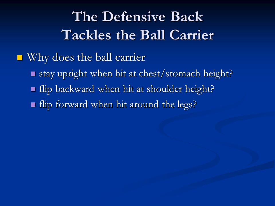 The Defensive Back Tackles the Ball Carrier Why does the ball carrier Why does the ball carrier stay upright when hit at chest/stomach height.
