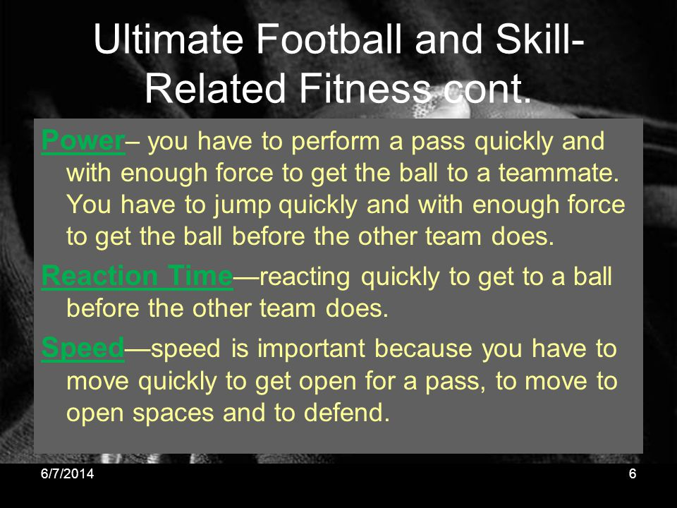Ultimate Football and Skill- Related Fitness cont. Power – you have to perform a pass quickly and with enough force to get the ball to a teammate. You