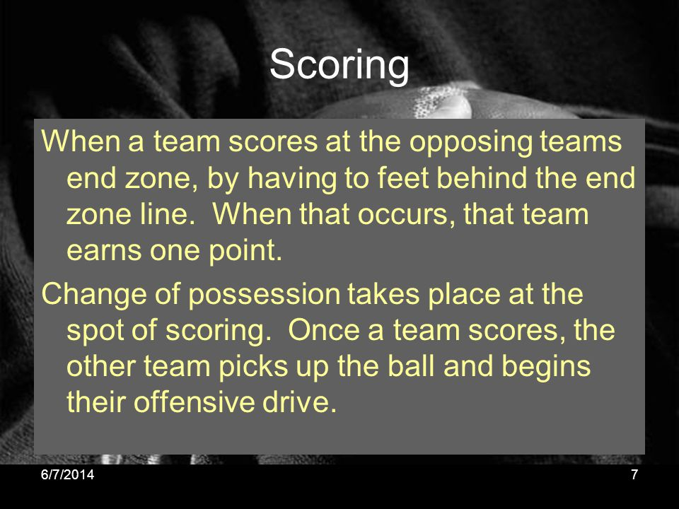 Scoring When a team scores at the opposing teams end zone, by having to feet behind the end zone line. When that occurs, that team earns one point. Ch