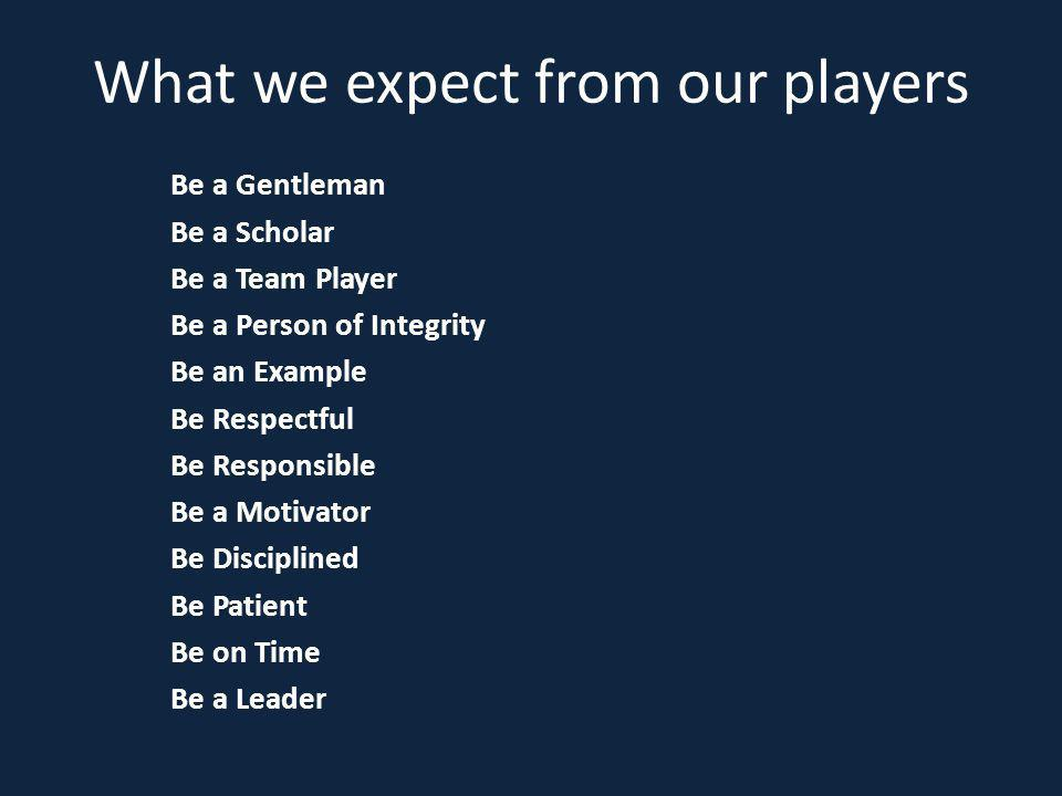 What we expect from our players Be a Gentleman Be a Scholar Be a Team Player Be a Person of Integrity Be an Example Be Respectful Be Responsible Be a