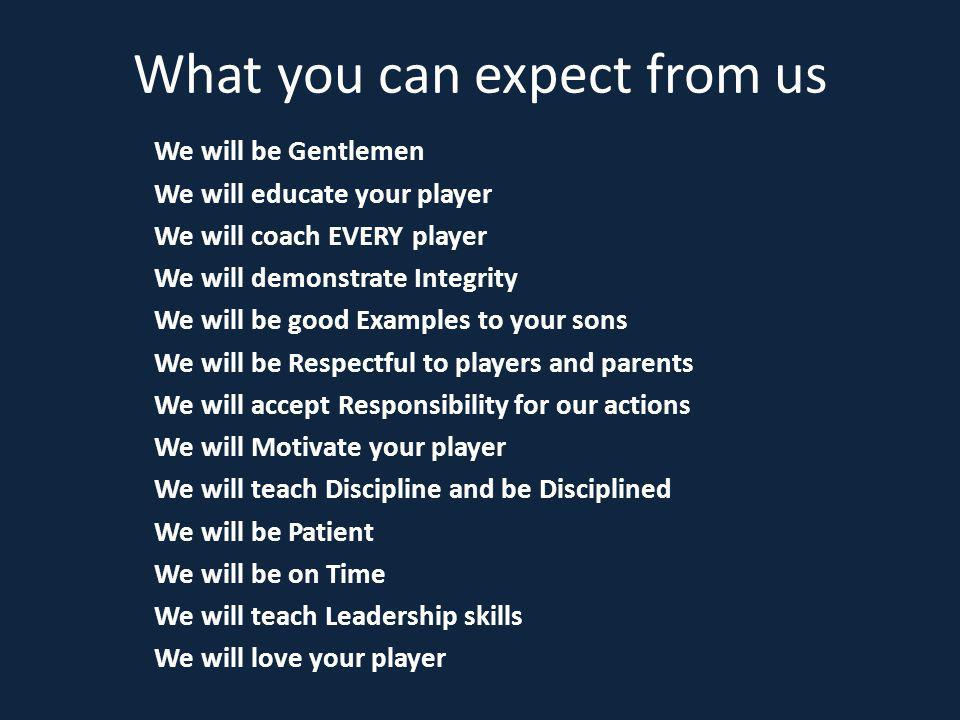 What you can expect from us We will be Gentlemen We will educate your player We will coach EVERY player We will demonstrate Integrity We will be good