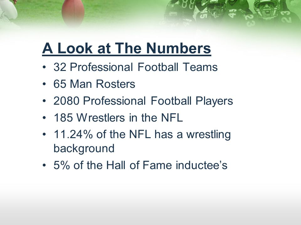 A Look at The Numbers 32 Professional Football Teams 65 Man Rosters 2080 Professional Football Players 185 Wrestlers in the NFL 11.24% of the NFL has