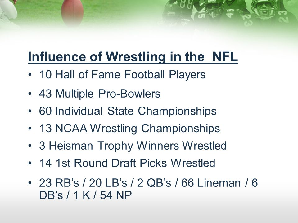 Influence of Wrestling in the NFL 10 Hall of Fame Football Players 43 Multiple Pro-Bowlers 60 Individual State Championships 13 NCAA Wrestling Champio
