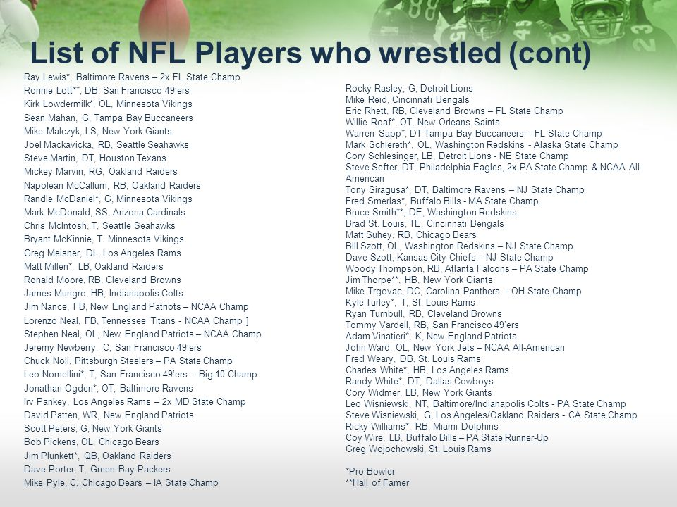 List of NFL Players who wrestled (cont) Ray Lewis*, Baltimore Ravens – 2x FL State Champ Ronnie Lott**, DB, San Francisco 49ers Kirk Lowdermilk*, OL,