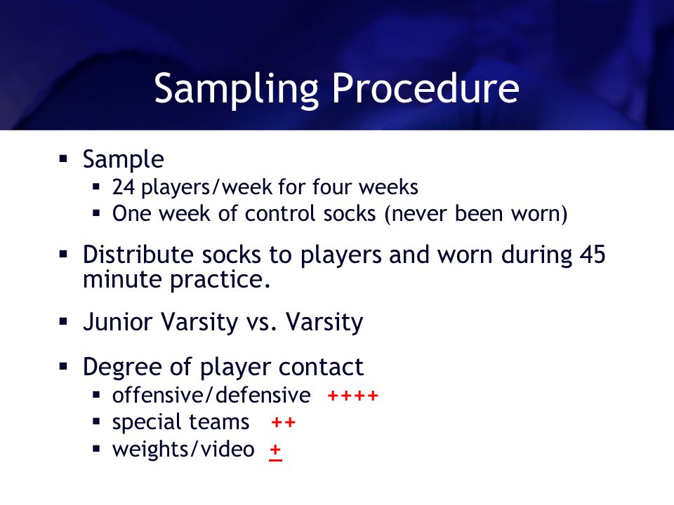 Sampling Procedure Sample 24 players/week for four weeks One week of control socks (never been worn) Distribute socks to players and worn during 45 mi