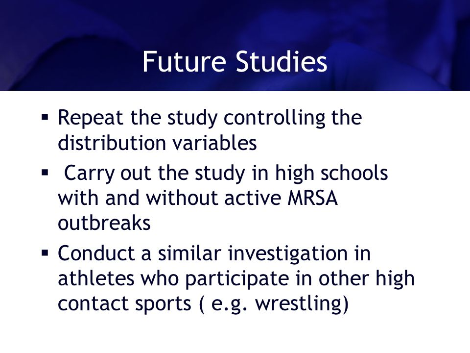 Future Studies Repeat the study controlling the distribution variables Carry out the study in high schools with and without active MRSA outbreaks Conduct a similar investigation in athletes who participate in other high contact sports ( e.g.