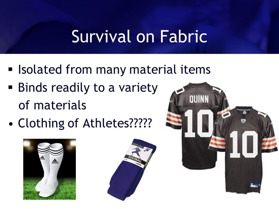 Survival on Fabric Isolated from many material items Binds readily to a variety of materials Clothing of Athletes?????
