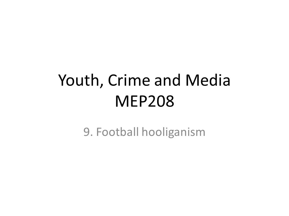 Youth, Crime and Media MEP208 9. Football hooliganism