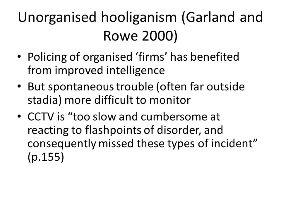 Unorganised hooliganism (Garland and Rowe 2000) Policing of organised firms has benefited from improved intelligence But spontaneous trouble (often far outside stadia) more difficult to monitor CCTV is too slow and cumbersome at reacting to flashpoints of disorder, and consequently missed these types of incident (p.155)