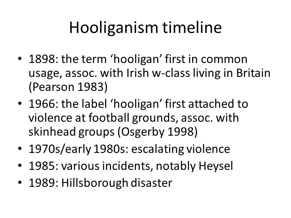 Hooliganism timeline 1898: the term hooligan first in common usage, assoc.