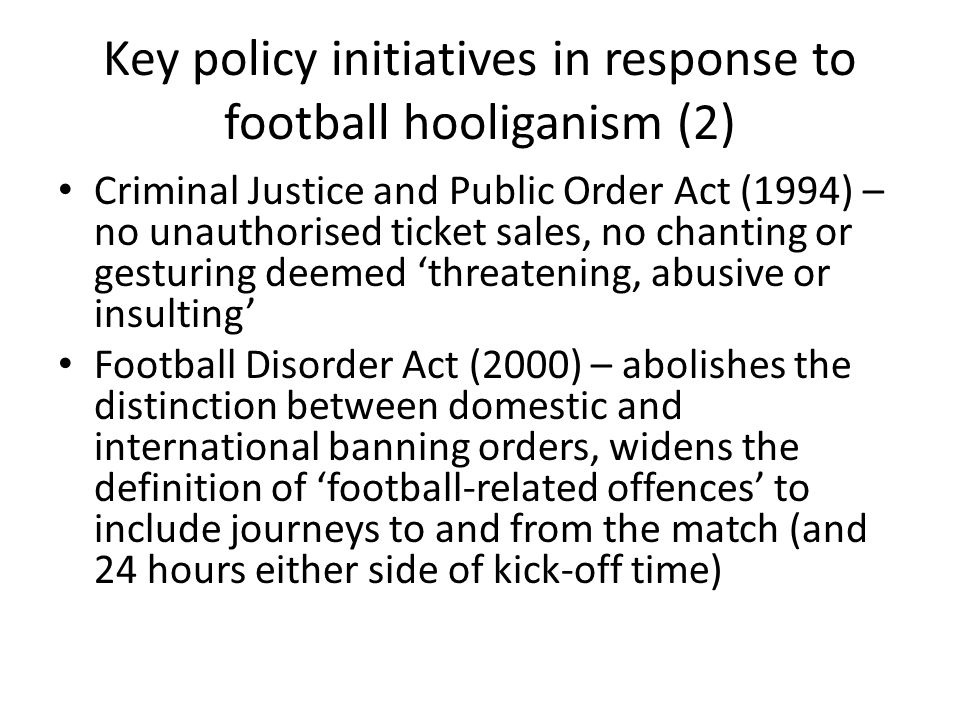 Key policy initiatives in response to football hooliganism (2) Criminal Justice and Public Order Act (1994) – no unauthorised ticket sales, no chanting or gesturing deemed threatening, abusive or insulting Football Disorder Act (2000) – abolishes the distinction between domestic and international banning orders, widens the definition of football-related offences to include journeys to and from the match (and 24 hours either side of kick-off time)