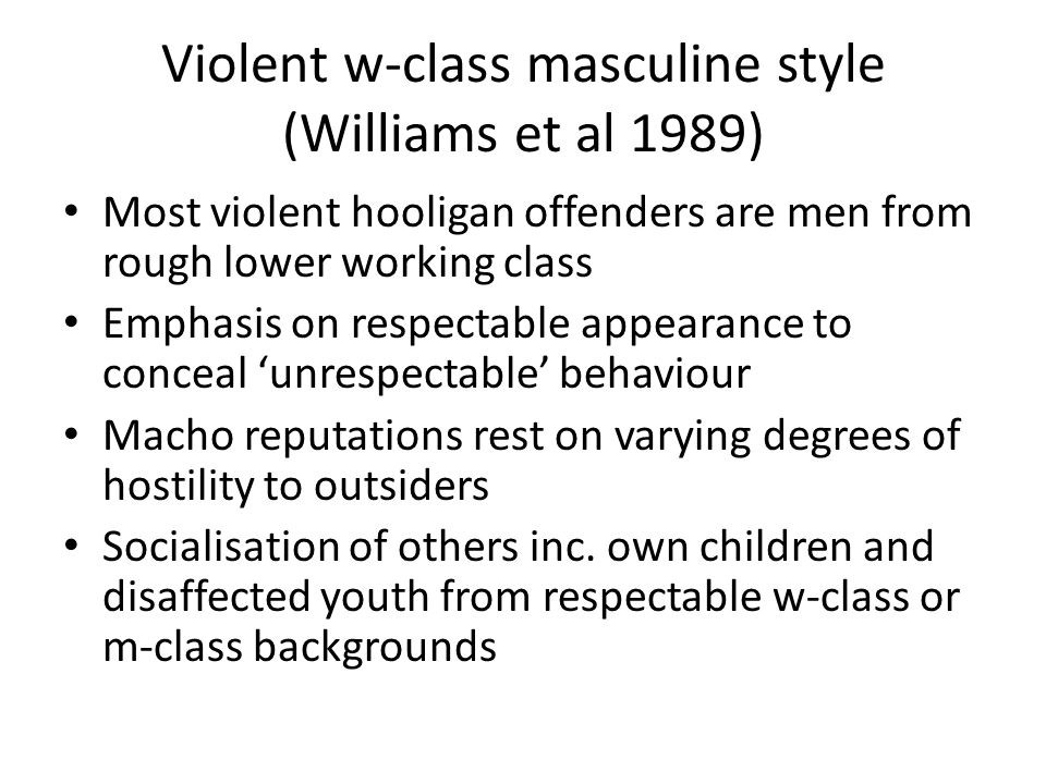 Violent w-class masculine style (Williams et al 1989) Most violent hooligan offenders are men from rough lower working class Emphasis on respectable appearance to conceal unrespectable behaviour Macho reputations rest on varying degrees of hostility to outsiders Socialisation of others inc.