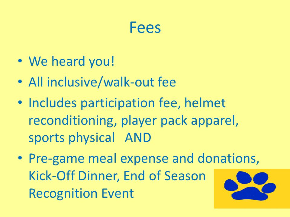 Fees We heard you! All inclusive/walk-out fee Includes participation fee, helmet reconditioning, player pack apparel, sports physical AND Pre-game mea