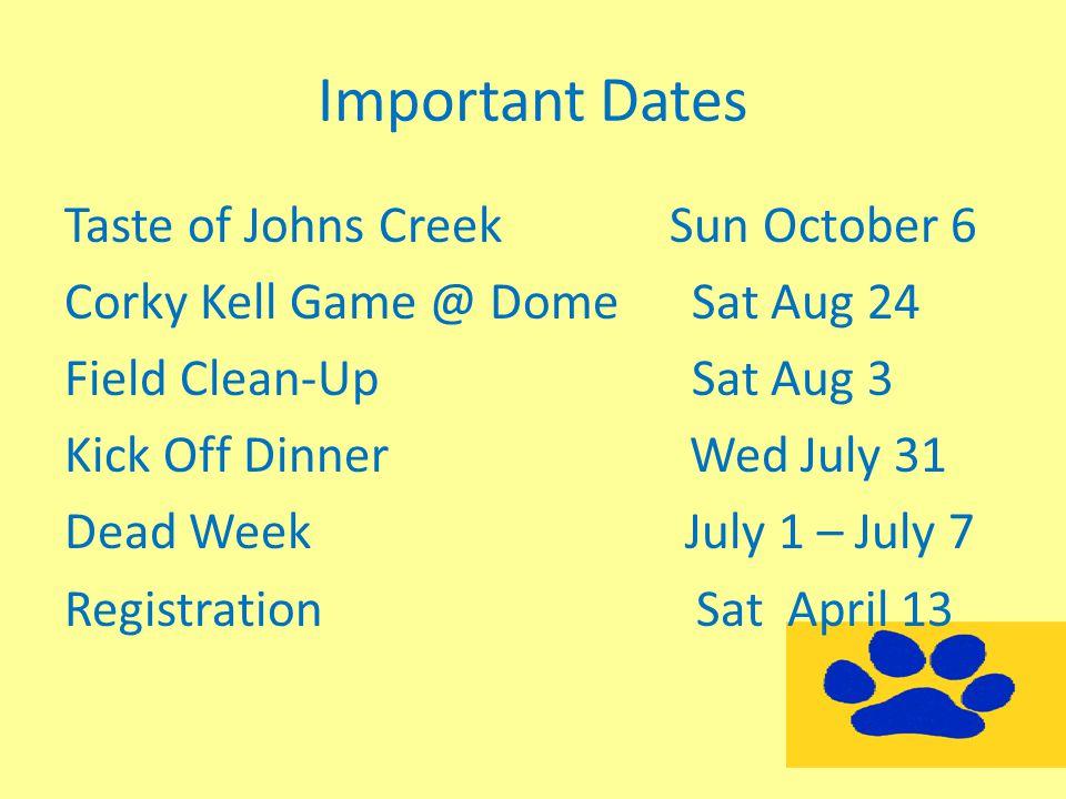Important Dates Taste of Johns Creek Sun October 6 Corky Kell Game @ Dome Sat Aug 24 Field Clean-Up Sat Aug 3 Kick Off Dinner Wed July 31 Dead Week Ju