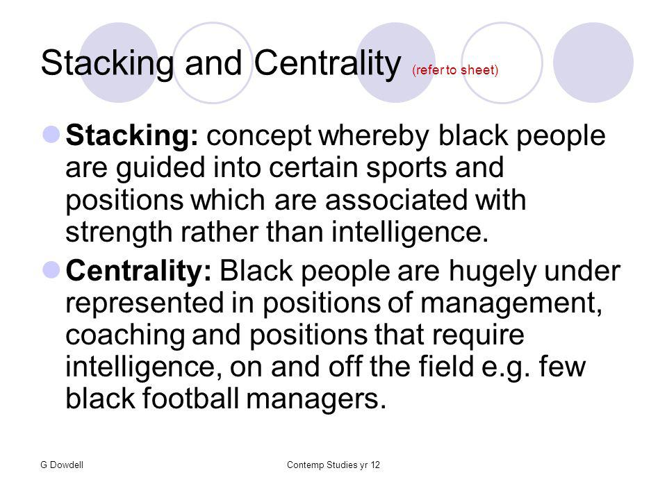 G DowdellContemp Studies yr 12 Stacking and Centrality (refer to sheet) Stacking: concept whereby black people are guided into certain sports and positions which are associated with strength rather than intelligence.