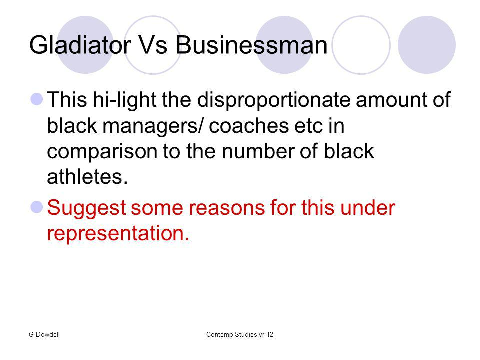 G DowdellContemp Studies yr 12 Gladiator Vs Businessman This hi-light the disproportionate amount of black managers/ coaches etc in comparison to the number of black athletes.