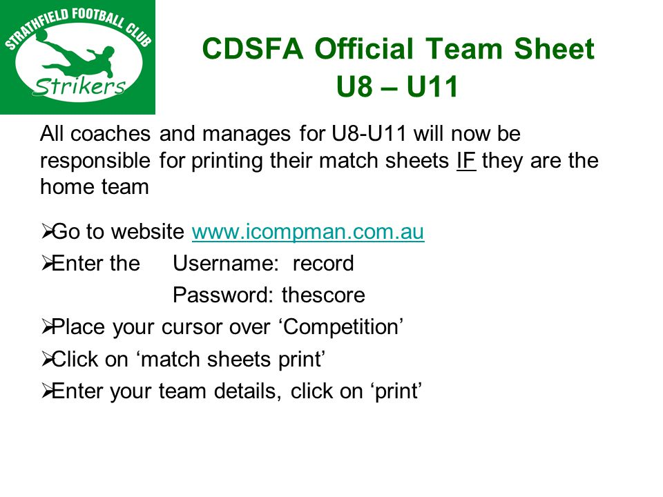 CDSFA Official Team Sheet U8 – U11 All coaches and manages for U8-U11 will now be responsible for printing their match sheets IF they are the home team Go to website www.icompman.com.auwww.icompman.com.au Enter the Username: record Password: thescore Place your cursor over Competition Click on match sheets print Enter your team details, click on print