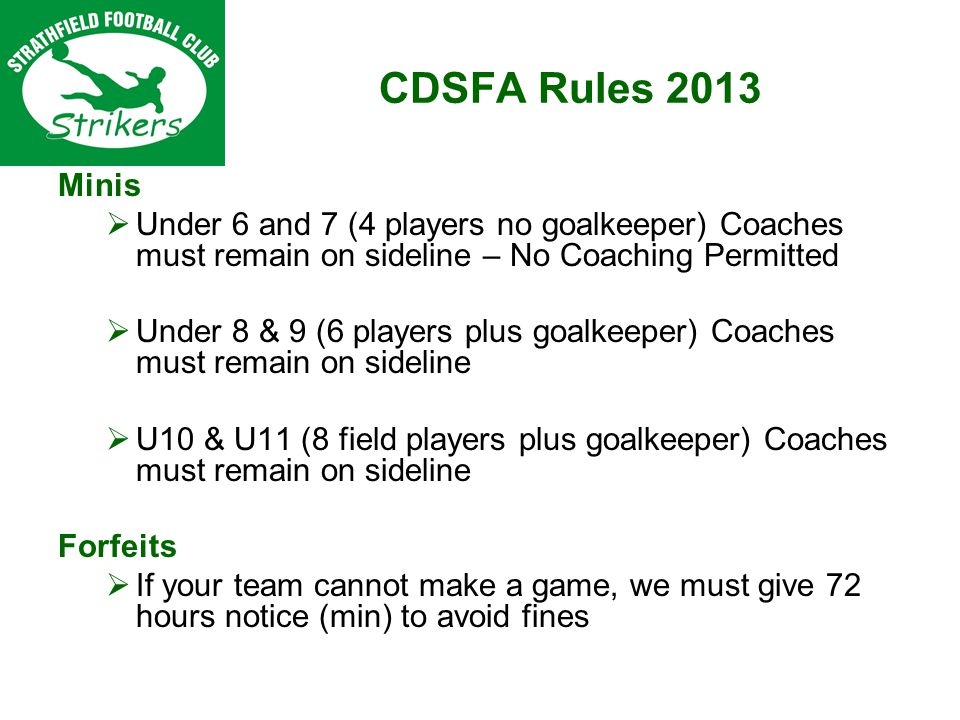 CDSFA Rules 2013 Minis Under 6 and 7 (4 players no goalkeeper) Coaches must remain on sideline – No Coaching Permitted Under 8 & 9 (6 players plus goalkeeper) Coaches must remain on sideline U10 & U11 (8 field players plus goalkeeper) Coaches must remain on sideline Forfeits If your team cannot make a game, we must give 72 hours notice (min) to avoid fines