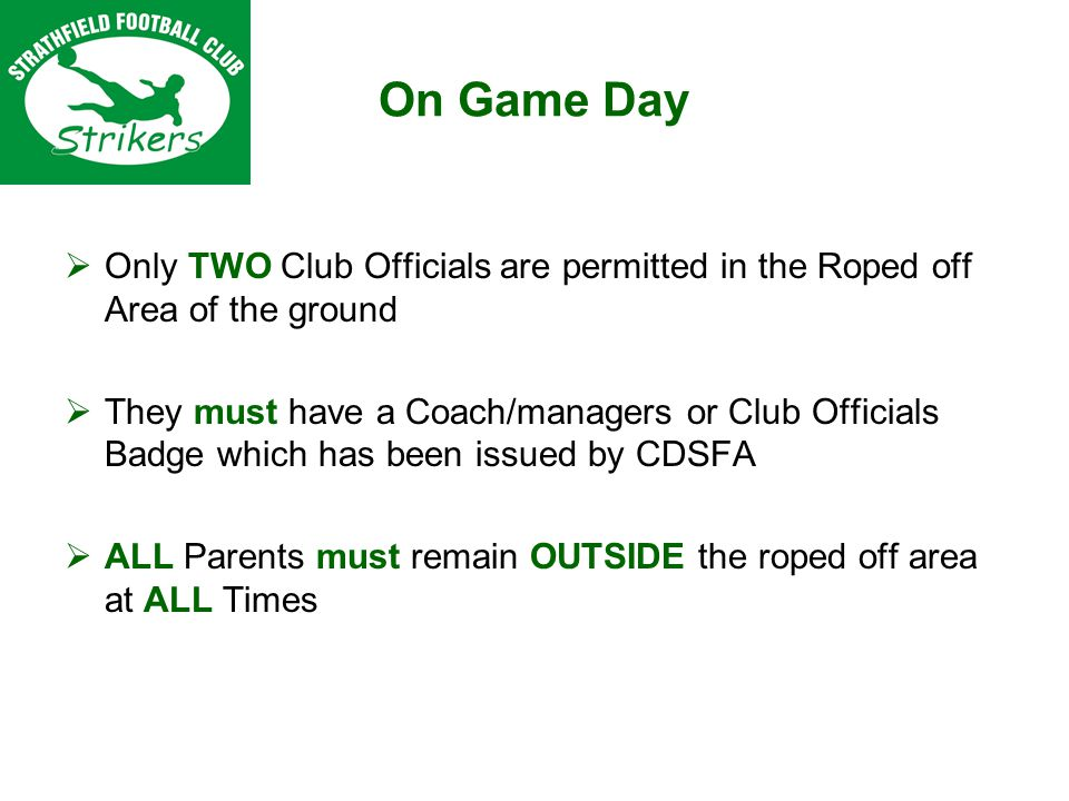 On Game Day Only TWO Club Officials are permitted in the Roped off Area of the ground They must have a Coach/managers or Club Officials Badge which has been issued by CDSFA ALL Parents must remain OUTSIDE the roped off area at ALL Times