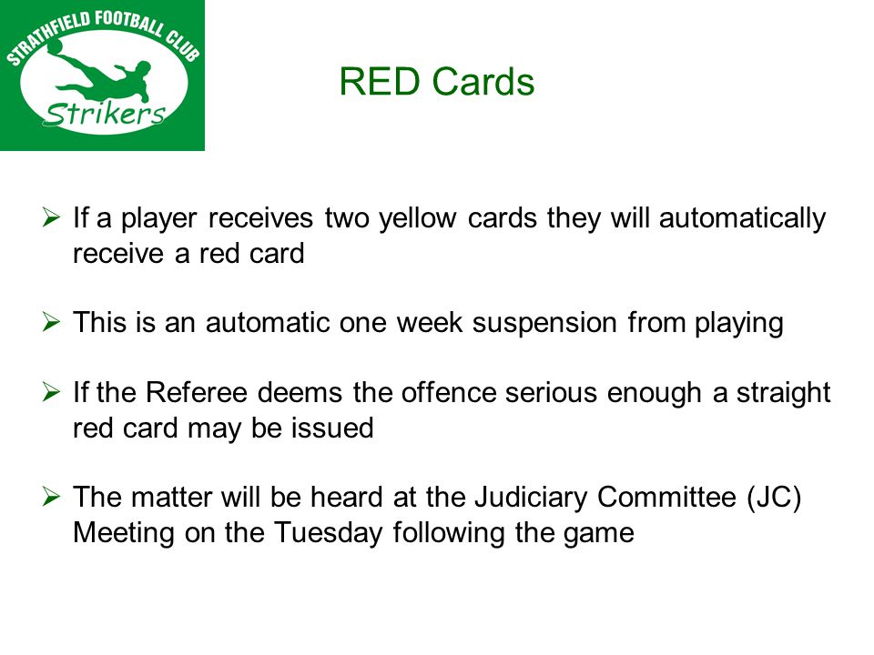 RED Cards If a player receives two yellow cards they will automatically receive a red card This is an automatic one week suspension from playing If the Referee deems the offence serious enough a straight red card may be issued The matter will be heard at the Judiciary Committee (JC) Meeting on the Tuesday following the game