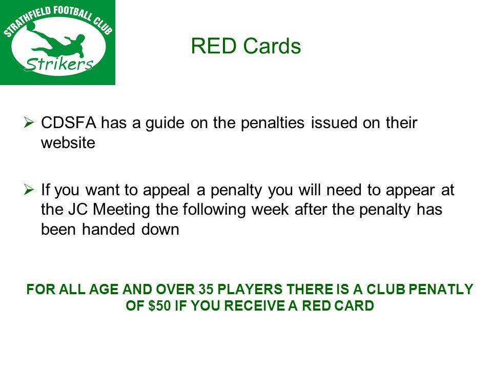 RED Cards CDSFA has a guide on the penalties issued on their website If you want to appeal a penalty you will need to appear at the JC Meeting the following week after the penalty has been handed down FOR ALL AGE AND OVER 35 PLAYERS THERE IS A CLUB PENATLY OF $50 IF YOU RECEIVE A RED CARD