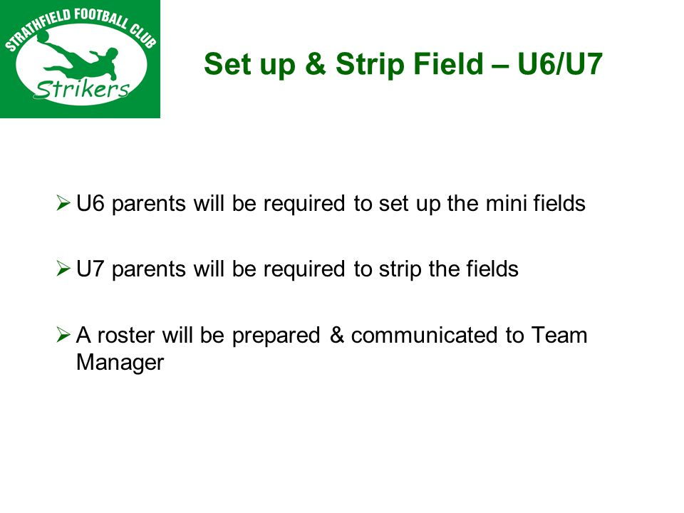 Set up & Strip Field – U6/U7 U6 parents will be required to set up the mini fields U7 parents will be required to strip the fields A roster will be prepared & communicated to Team Manager