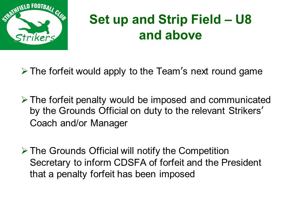 Set up and Strip Field – U8 and above The forfeit would apply to the Teams next round game The forfeit penalty would be imposed and communicated by the Grounds Official on duty to the relevant Strikers Coach and/or Manager The Grounds Official will notify the Competition Secretary to inform CDSFA of forfeit and the President that a penalty forfeit has been imposed