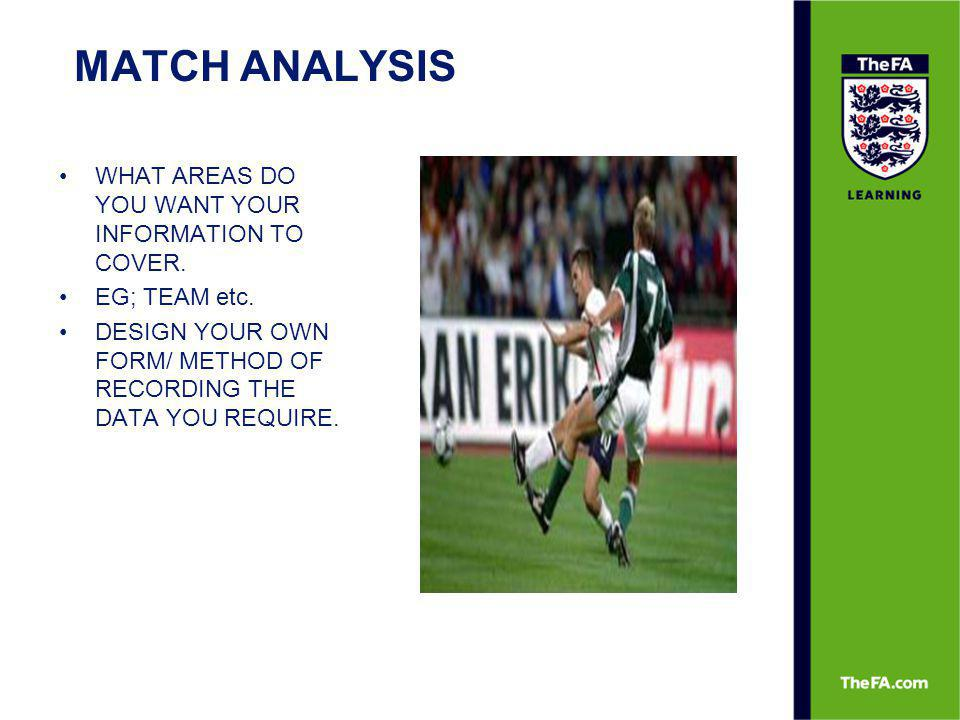 MATCH ANALYSIS WHAT AREAS DO YOU WANT YOUR INFORMATION TO COVER. EG; TEAM etc. DESIGN YOUR OWN FORM/ METHOD OF RECORDING THE DATA YOU REQUIRE.