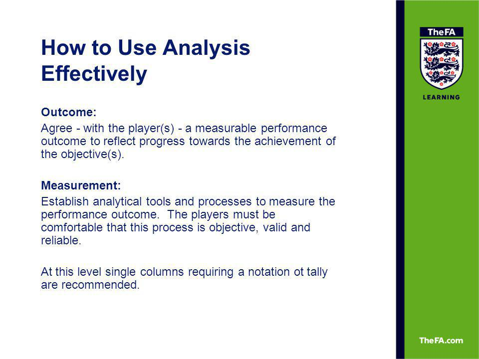 How to Use Analysis Effectively Outcome: Agree - with the player(s) - a measurable performance outcome to reflect progress towards the achievement of
