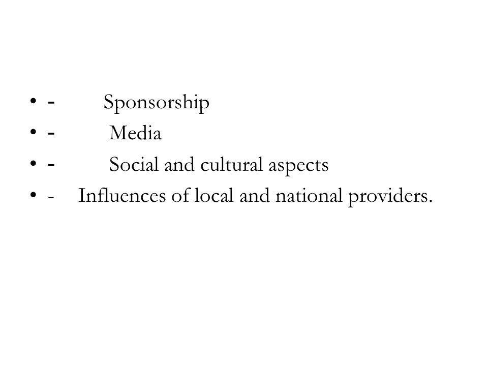 - Sponsorship - Media - Social and cultural aspects -Influences of local and national providers.