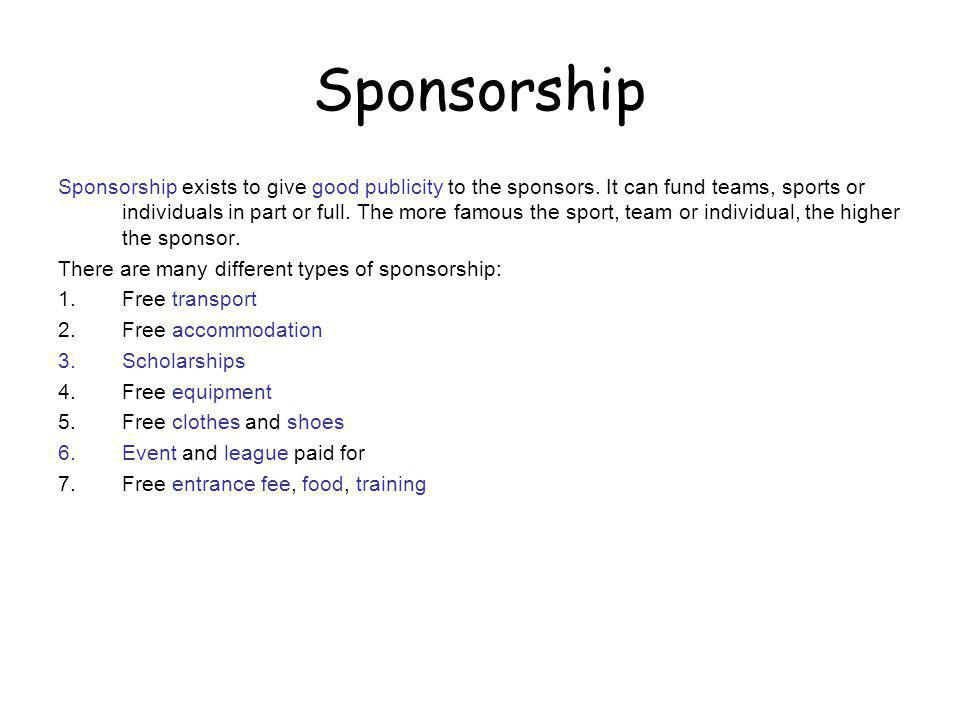 Sponsorship Sponsorship exists to give good publicity to the sponsors. It can fund teams, sports or individuals in part or full. The more famous the s