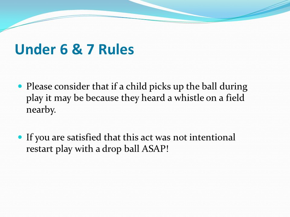 Under 6 & 7 Rules Please consider that if a child picks up the ball during play it may be because they heard a whistle on a field nearby. If you are s