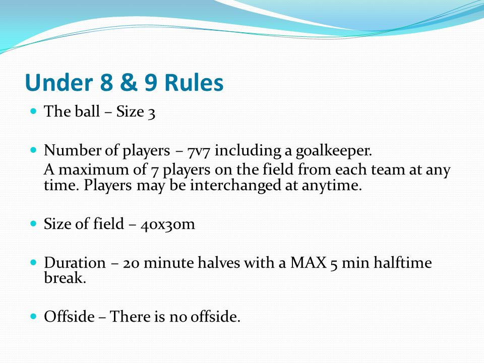 Under 8 & 9 Rules The ball – Size 3 Number of players – 7v7 including a goalkeeper. A maximum of 7 players on the field from each team at any time. Pl