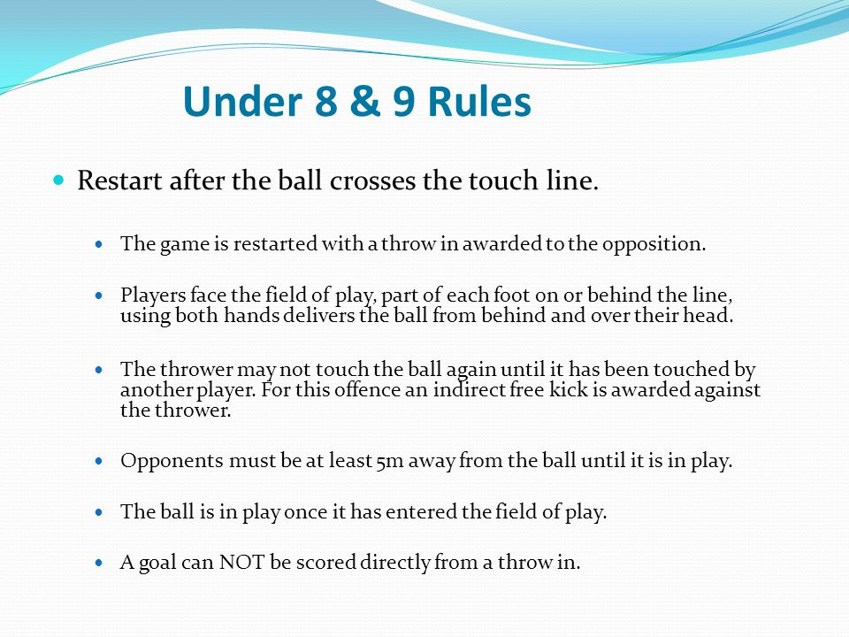 Under 8 & 9 Rules Restart after the ball crosses the touch line. The game is restarted with a throw in awarded to the opposition. Players face the fie